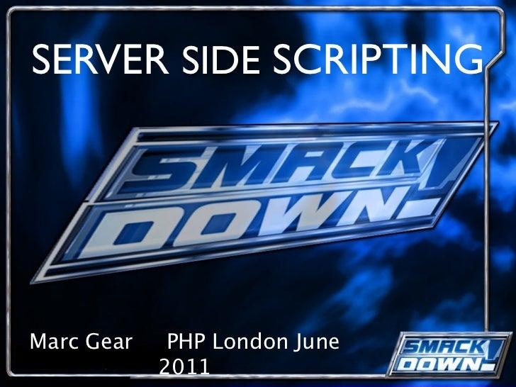 SERVER SIDE SCRIPTINGMarc Gear    PHP London June            2011