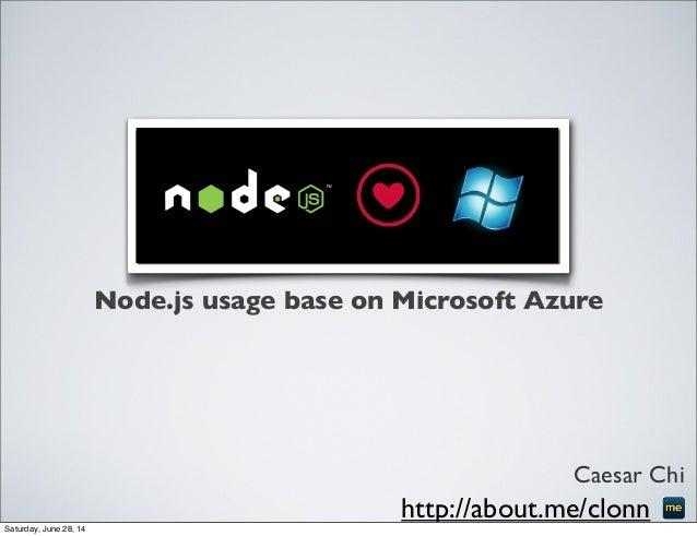 Node.js usage base on Microsoft Azure Caesar Chi http://about.me/clonnSaturday, June 28, 14