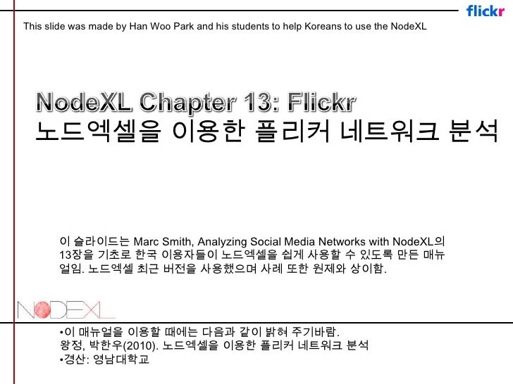 This slide was made by Han Woo Park and his students to help Koreans to use the NodeXL<br />NodeXL Chapter 13: Flickr <br ...