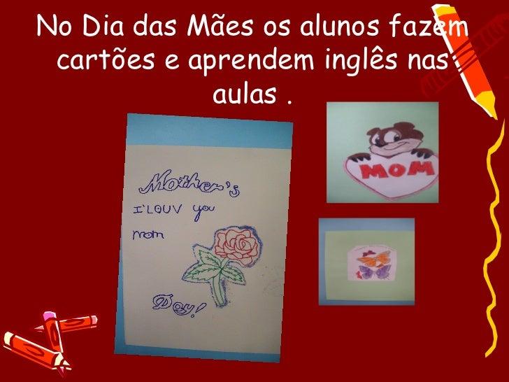 No Dia das Mães os alunos fazem cartões e aprendem inglês nas             aulas .