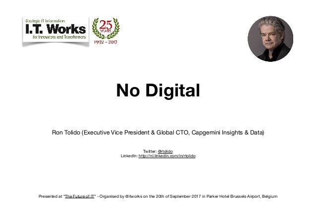 No Digital Ron Tolido (Executive Vice President & Global CTO, Capgemini Insights & Data)  Twitter: @rtolido