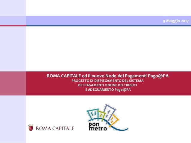 9 Maggio 2017 ROMA CAPITALE ed il nuovo Nodo dei Pagamenti Pago@PA PROGETTO DI DISPIEGAMENTO DEL SISTEMA DEI PAGAMENTI ONL...