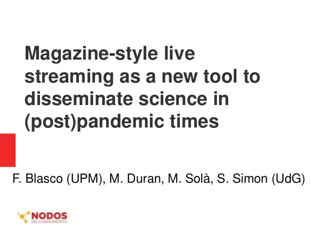 Magazine-style live streaming as a new tool to disseminate science in (post)pandemic times F. Blasco (UPM), M. Duran, M. S...