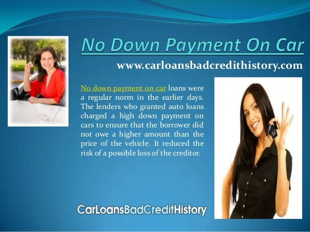 www.carloansbadcredithistory.comNo down payment on car loans werea regular norm in the earlier days.The lenders who grante...
