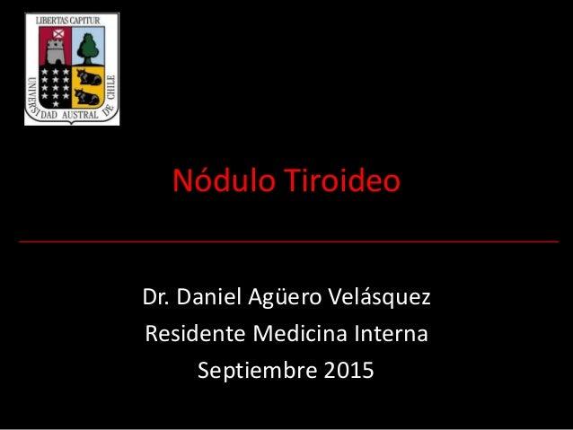 Nódulo Tiroideo Dr. Daniel Agüero Velásquez Residente Medicina Interna Septiembre 2015