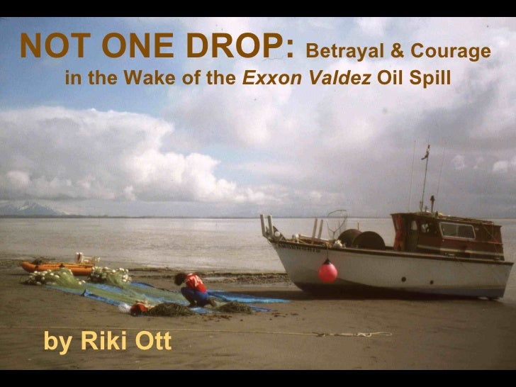 not one drop betrayal and courage in the wake of the exxon valdez oil spill riki ott