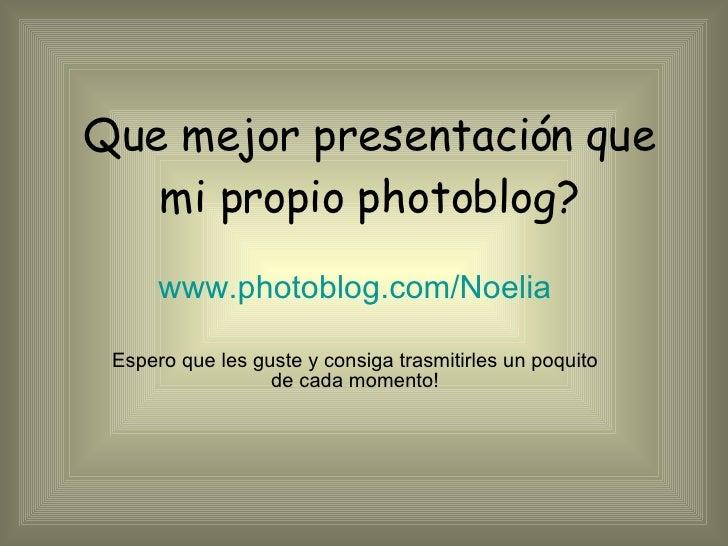 Que mejor presentación que mi propio photoblog? www.photoblog.com/Noelia Espero que les guste y consiga trasmitirles un po...