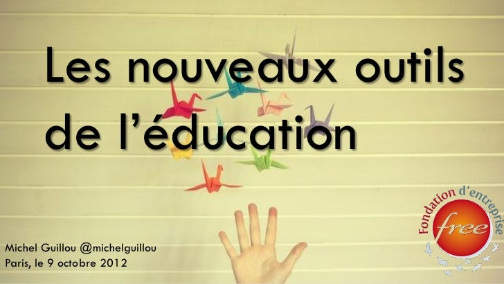 Les nouveaux outils       de l'éducationMichel Guillou @michelguillouParis, le 9 octobre 2012