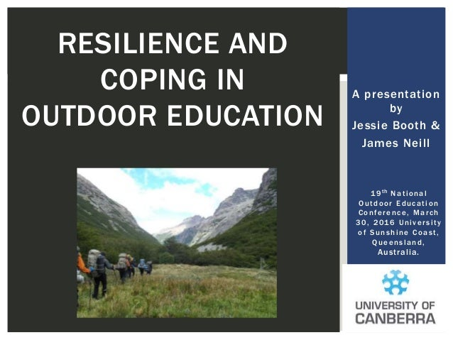 A presentation by Jessie Booth & James Neill RESILIENCE AND COPING IN OUTDOOR EDUCATION 19th National Outdoor Education Co...