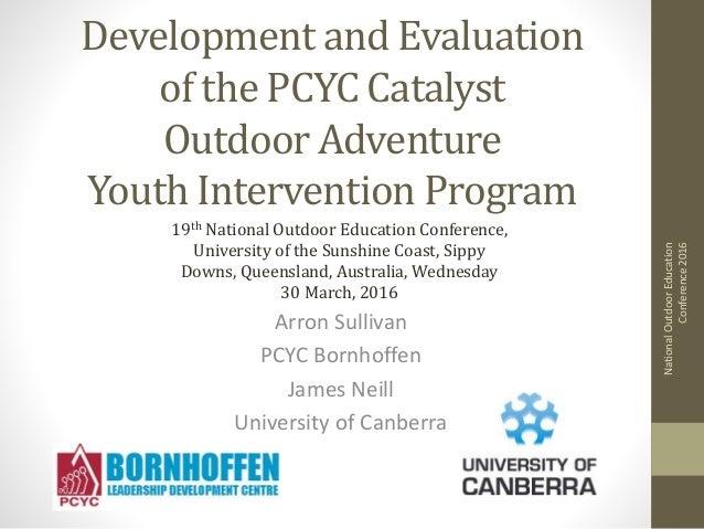 Development and Evaluation of the PCYC Catalyst Outdoor Adventure Youth Intervention Program Arron Sullivan PCYC Bornhoffe...