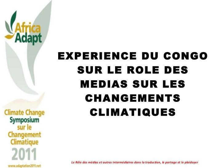 EXPERIENCE DU CONGO SUR LE ROLE DES MEDIAS SUR LES CHANGEMENTS CLIMATIQUES Le Rôle des médias et autres intermédiaires dan...
