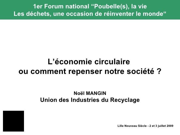 Lille Nouveau Siècle - 2 et 3 juillet 2009 L'économie circulaire  ou comment repenser notre société ? No ël MANGIN Union d...