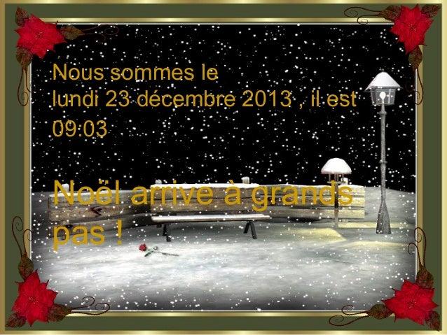 Nous sommes le lundi 23 décembre 2013 , il est 09:03  Noël arrive à grands pas !