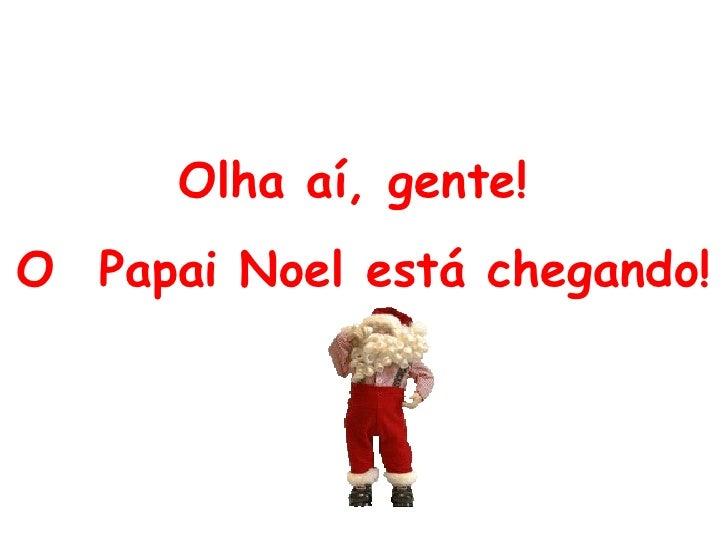 Olha aí, gente!  O Papai Noel está chegando !