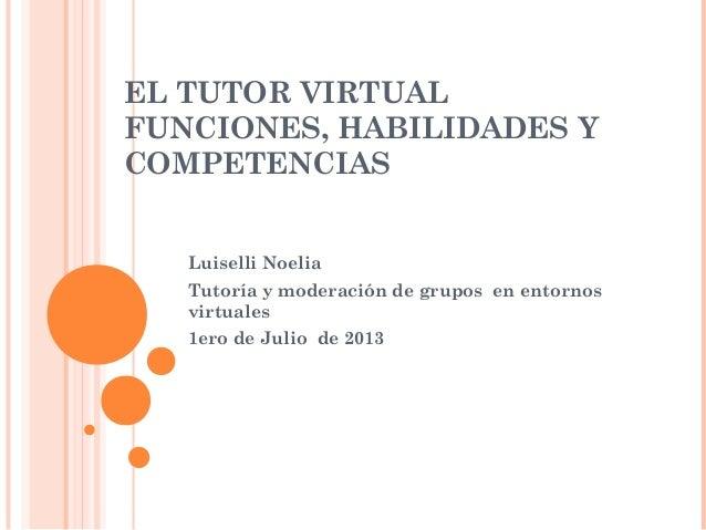 EL TUTOR VIRTUAL FUNCIONES, HABILIDADES Y COMPETENCIAS Luiselli Noelia Tutoría y moderación de grupos en entornos virtuale...