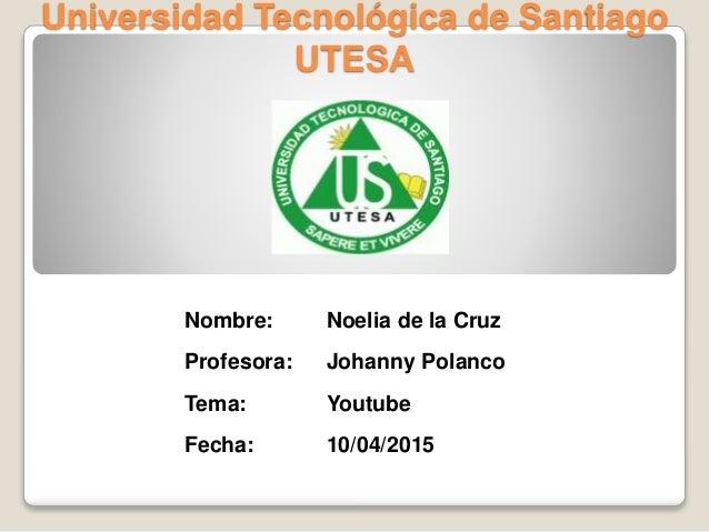 0aca9523baa Universidad Tecnológica de Santiago UTESA Nombre  Noelia de la Cruz  Profesora  Johanny Polanco Tema YOUTUBE ...