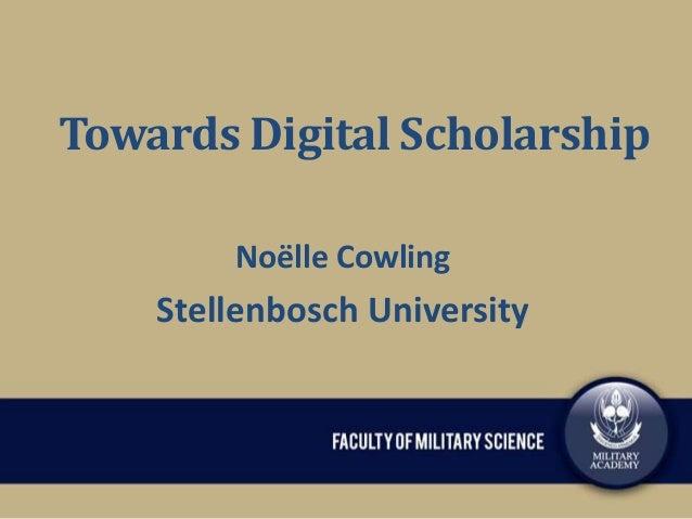 Towards Digital Scholarship Noëlle Cowling  Stellenbosch University