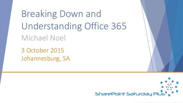 Breaking Down and Understanding Office 365 Michael Noel 3 October 2015 Johannesburg, SA