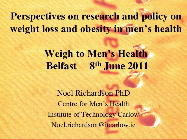 Perspectives on research and policy onweight loss and obesity in men's health       Weigh to Men's Health       Belfast 8t...