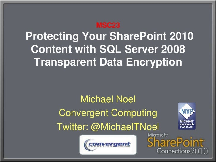 MSC23Protecting Your SharePoint 2010 Content with SQL Server 2008 Transparent Data Encryption<br />Michael Noel<br />Conve...