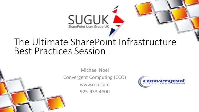 The Ultimate SharePoint Infrastructure  Best Practices Session  Michael Noel  Convergent Computing (CCO)  www.cco.com  925...