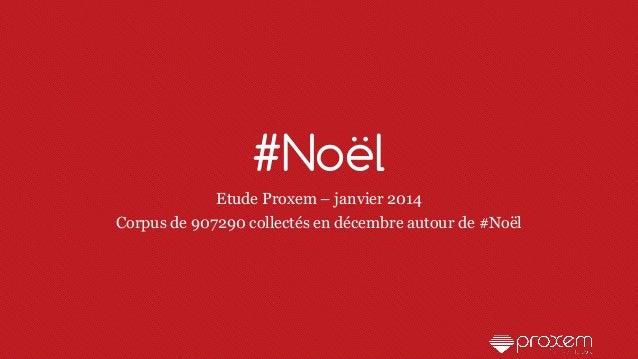 #Noël Etude Proxem – janvier 2014 Corpus de 907290 collectés en décembre autour de #Noël