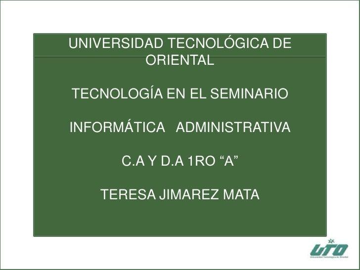 """UNIVERSIDAD TECNOLÓGICA DE ORIENTALTECNOLOGÍA EN EL SEMINARIOINFORMÁTICA   ADMINISTRATIVAC.A Y D.A 1RO """"A""""TERESA JIMAREZ M..."""
