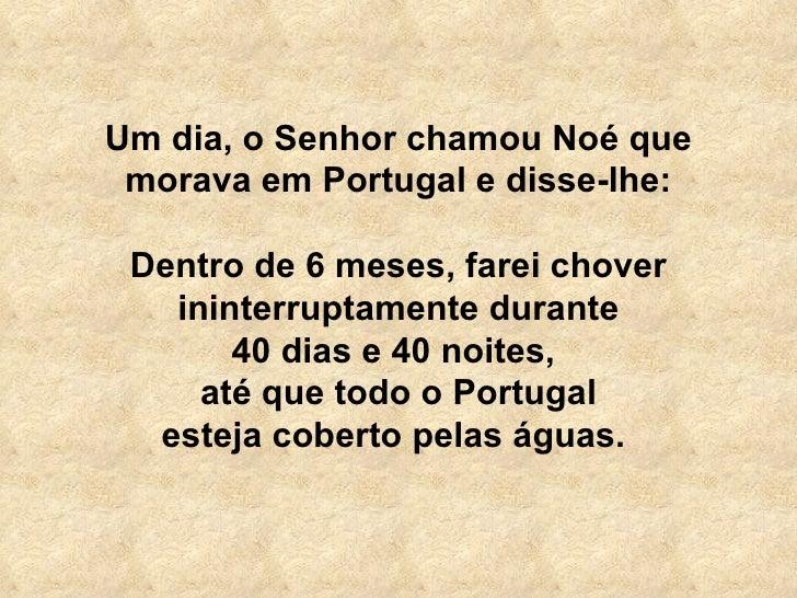 Um dia, o Senhor chamou Noé que morava em Portugal e disse-lhe: Dentro de 6 meses, farei chover ininterruptamente durante ...