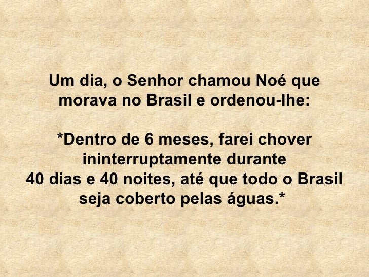 Um dia, o Senhor chamou Noé que morava no Brasil e ordenou-lhe: *Dentro de 6 meses, farei chover ininterruptamente durante...