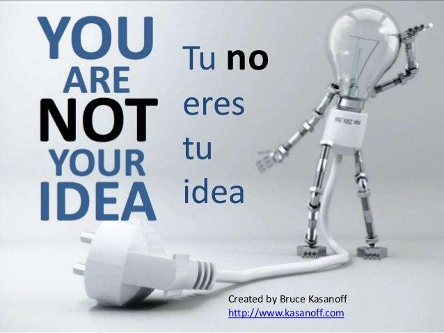 Tu no eres tu idea Created by Bruce Kasanoff http://www.kasanoff.com