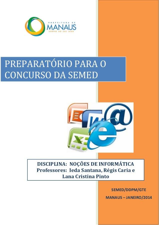 SEMED/DDPM/GTE MANAUS – JANEIRO/2014 PREPARATÓRIO PARA O CONCURSO DA SEMED DISCIPLINA: NOÇÕES DE INFORMÁTICA Professores: ...