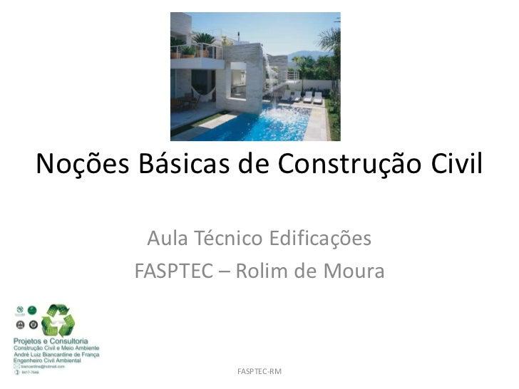 Noções Básicas de Construção Civil        Aula Técnico Edificações       FASPTEC – Rolim de Moura                 FASPTEC-RM