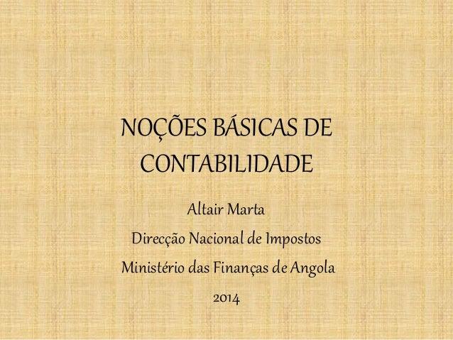 NOÇÕES BÁSICAS DE CONTABILIDADE  Altair Marta  Direcção Nacional de Impostos  Ministério das Finanças de Angola  2014