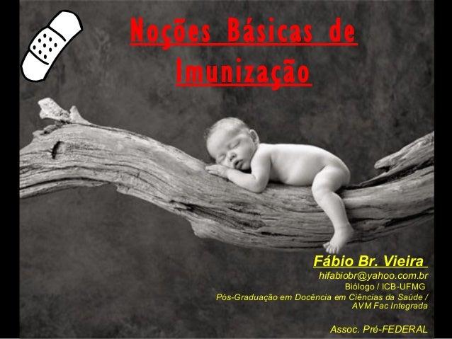 Noções Básicas de Imunização Fábio Br. Vieira hifabiobr@yahoo.com.br Biólogo / ICB-UFMG Pós-Graduação em Docência em Ciênc...