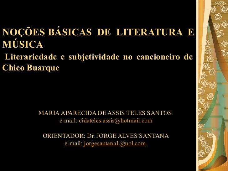 NOÇÕES BÁSICAS DE LITERATURA E MÚSICA   Literariedade e subjetividade no cancioneiro de Chico Buarque MARIA APARECIDA DE A...
