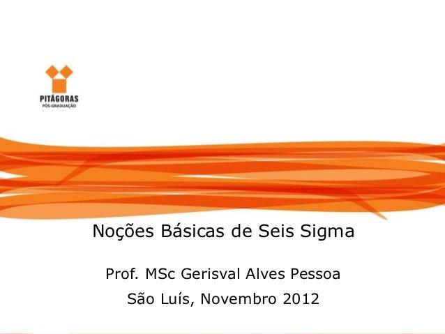 Noções Básicas de Seis Sigma                  Noções Básicas de Seis Sigma                   Prof. MSc Gerisval Alves Pess...