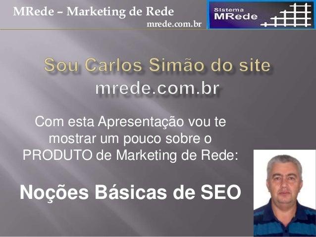 Com esta Apresentação vou te mostrar um pouco sobre o PRODUTO de Marketing de Rede: Noções Básicas de SEO MRede – Marketin...