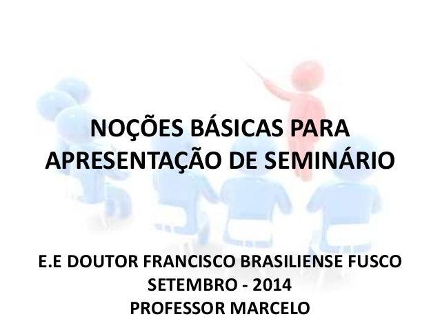 NOÇÕES BÁSICAS PARA APRESENTAÇÃO DE SEMINÁRIO E.E DOUTOR FRANCISCO BRASILIENSE FUSCO SETEMBRO - 2014 PROFESSOR MARCELO