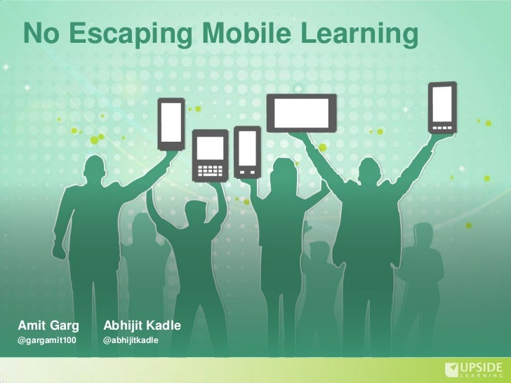 No Escaping Mobile LearningAmit Garg      Abhijit Kadle@gargamit100   @abhijitkadle