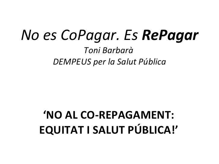 No es CoPagar. Es  RePagar Toni Barbarà  DEMPEUS per la Salut Pública ' NO AL CO-REPAGAMENT: EQUITAT I SALUT PÚBLICA!'