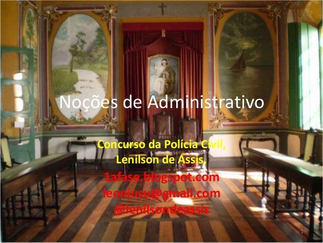 Noções de Administrativo    Concurso da Polícia Civil,       Lenilson de Assis,     1afase.blogspot.com     leoniusu@gmail...