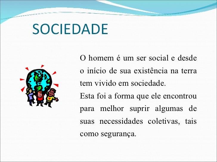 O homem é um ser social e desde o início de sua existência na terra tem vivido em sociedade. Esta foi a forma que ele enco...