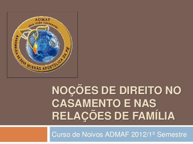 NOÇÕES DE DIREITO NO CASAMENTO E NAS RELAÇÕES DE FAMÍLIA Curso de Noivos ADMAF 2012/1º Semestre