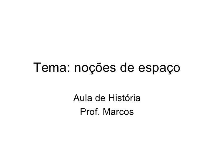 Tema: noções de espaço Aula de História Prof. Marcos