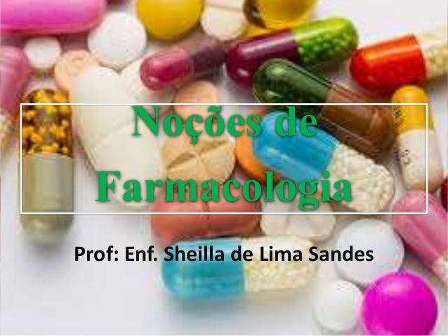Noções de Farmacologia Prof: Enf. Sheilla de Lima Sandes