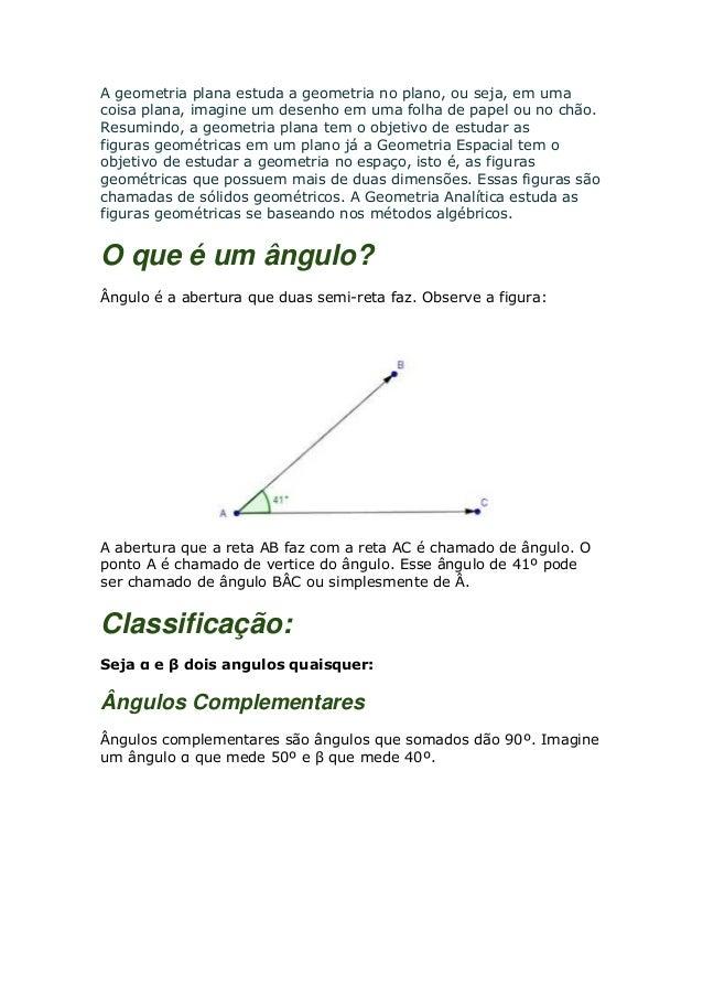 A geometria plana estuda a geometria no plano, ou seja, em umacoisa plana, imagine um desenho em uma folha de papel ou no ...