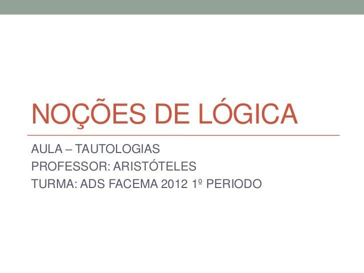NOÇÕES DE LÓGICAAULA – TAUTOLOGIASPROFESSOR: ARISTÓTELESTURMA: ADS FACEMA 2012 1º PERIODO