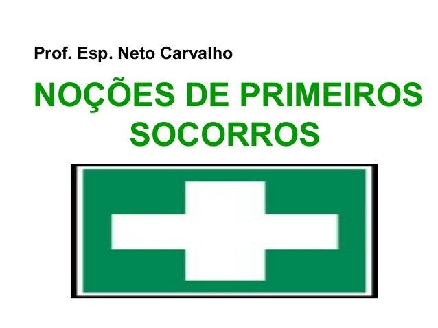 Prof. Esp. Neto Carvalho  NOÇÕES DE PRIMEIROS SOCORROS