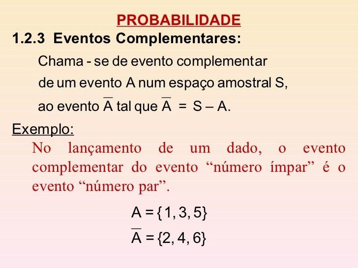 """PROBABILIDADE 1.2.3  Eventos Complementares:   Exemplo: No lançamento de um dado, o evento complementar do evento """"número ..."""