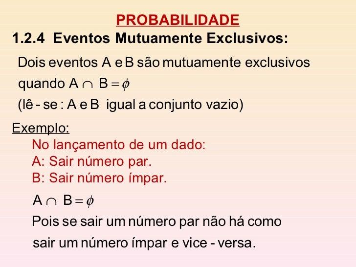 PROBABILIDADE 1.2.4  Eventos Mutuamente Exclusivos:   Exemplo: No lançamento de um dado: A: Sair número par. B: Sair númer...